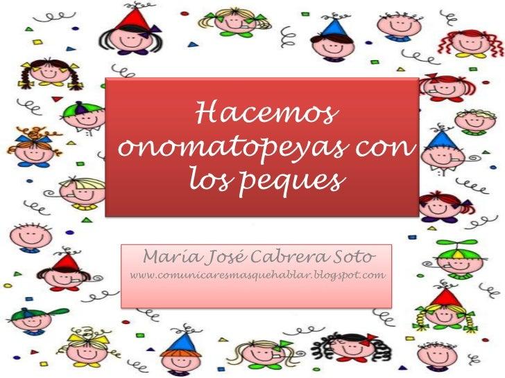 Hacemos onomatopeyas con los peques<br />María José Cabrera Soto<br />www.comunicaresmasquehablar.blogspot.com<br />