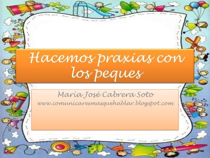 Hacemos praxias con los peques<br />María José Cabrera Soto<br />www.comunicaresmasquehablar.blogspot.com<br />
