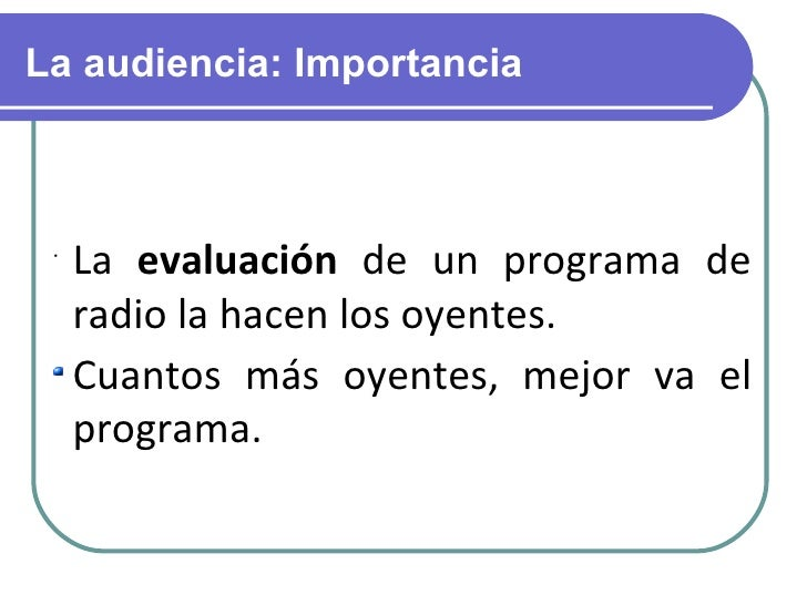 La audiencia: Importancia <ul><li>La  evaluación  de un programa de radio la hacen los oyentes. </li></ul><ul><li>Cuantos ...