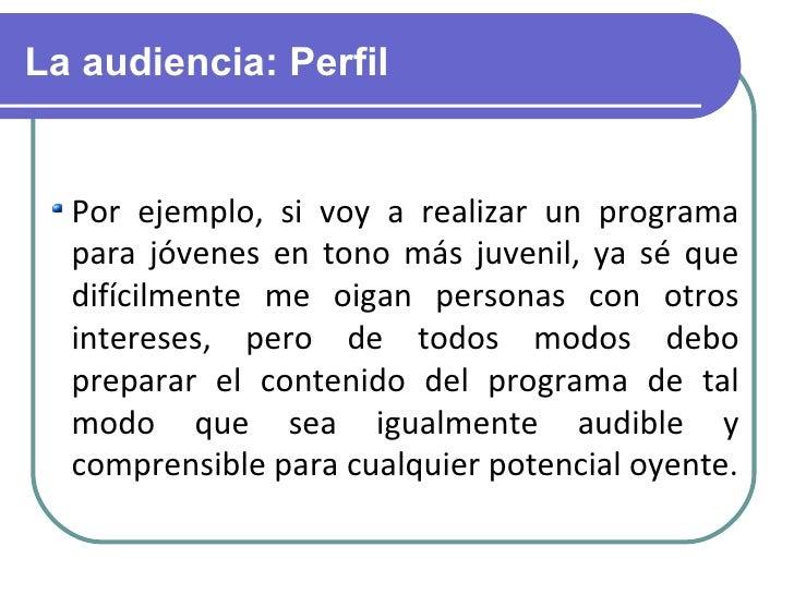 La audiencia: Perfil <ul><li>Por ejemplo, si voy a realizar un programa para jóvenes en tono más juvenil, ya sé que difíci...