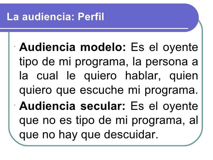 La audiencia: Perfil <ul><li>Audiencia modelo:  Es el oyente tipo de mi programa, la persona a la cual le quiero hablar, q...