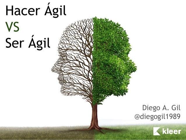 Hacer Ágil VS Ser Ágil Diego A. Gil @diegogil1989