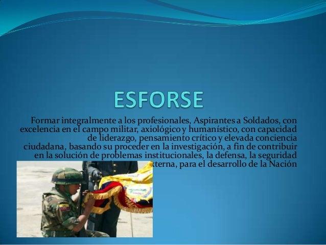 Formar integralmente a los profesionales, Aspirantes a Soldados, con excelencia en el campo militar, axiológico y humaníst...