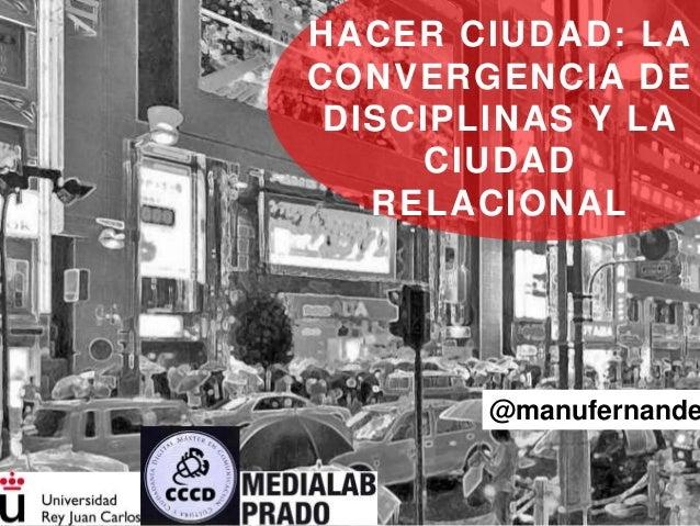 @manufernande HACER CIUDAD: LA CONVERGENCIA DE DISCIPLINAS Y LA CIUDAD RELACIONAL