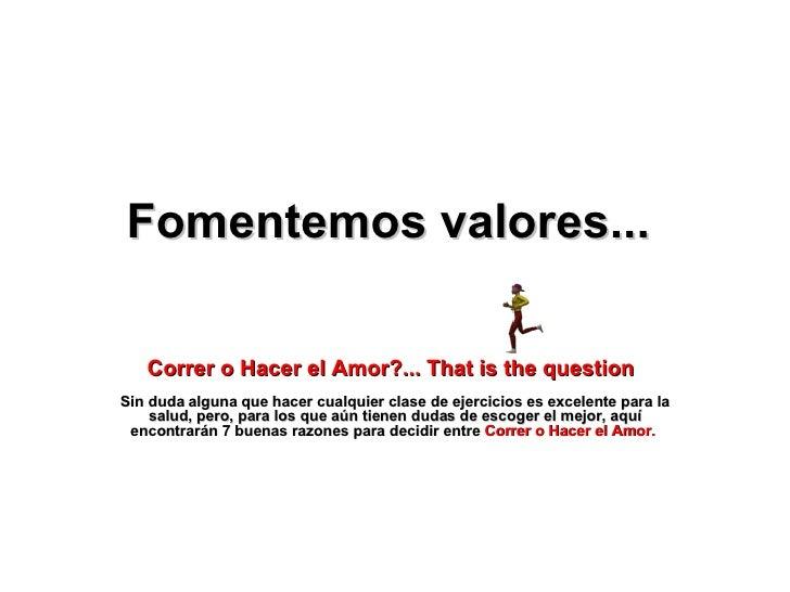 Fomentemos valores...   Correr o Hacer el Amor ?... That is the question   Sin duda alguna que hacer cualquier clase de ej...