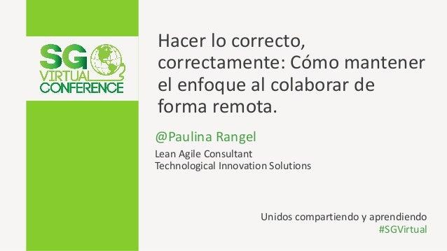 Hacer lo correcto, correctamente: C�mo mantener el enfoque al colaborar de forma remota. @Paulina Rangel Lean Agile Consul...