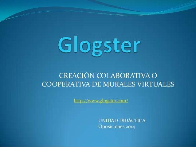 CREACIÓN COLABORATIVA OCOOPERATIVA DE MURALES VIRTUALESUNIDAD DIDÁCTICAOposiciones 2014http://www.glogster.com/