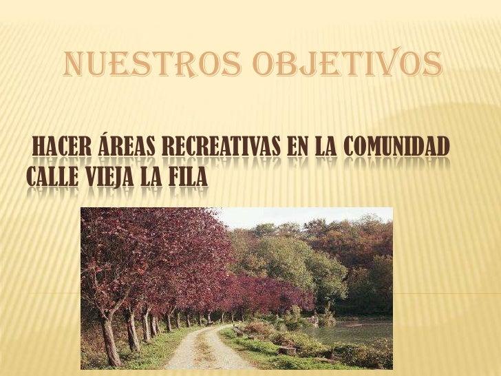 nuestros objetivos HACER ÁREAS RECREATIVAS EN LA COMUNIDADCALLE VIEJA LA FILA