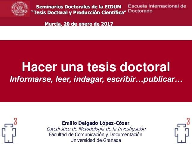 Hacer una tesis doctoral Informarse, leer, indagar, escribir…publicar… Emilio Delgado López-Cózar Catedrático de Metodolog...