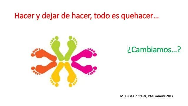 Hacer y dejar de hacer, todo es quehacer… ¿Cambiamos…? M. Luisa González, PAC Zarautz 2017