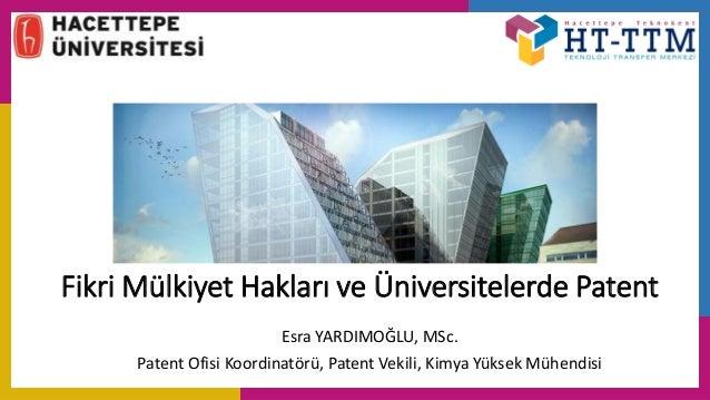 Fikri Mülkiyet Hakları ve Üniversitelerde Patent Esra YARDIMOĞLU, MSc. Patent Ofisi Koordinatörü, Patent Vekili, Kimya Yük...