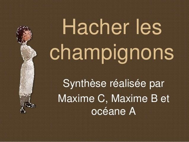 Hacher les  champignons  Synthèse réalisée par  Maxime C, Maxime B et  océane A