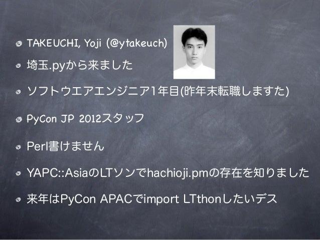 TAKEUCHI, Yoji (@ytakeuch)埼玉.pyから来ましたソフトウエアエンジニア1年目(昨年末転職しますた)PyCon JP 2012スタッフPerl書けませんYAPC::AsiaのLTソンでhachioji.pmの存在を知りま...