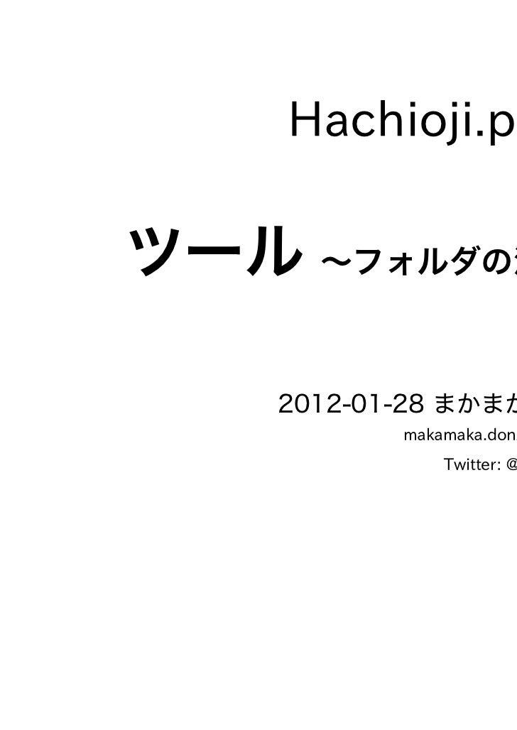 Hachioji.pm #13ツール ~フォルダの活用~    2012-01-28 まかまか般若波羅蜜          makamaka.donzoko@gmail.com              Twitter: @maka2_donz...