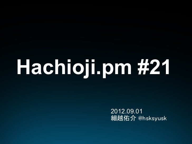 Hachioji.pm #21         2012.09.01         細越佑介 @hsksyusk