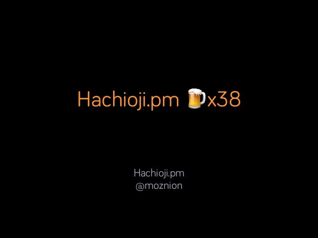 Hachioji.pm 🍺x38 Hachioji.pm @moznion