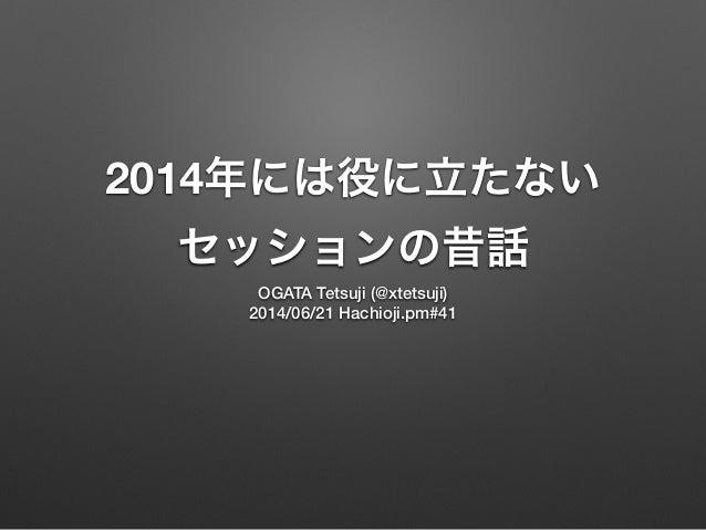 2014年には役に立たない セッションの昔話 OGATA Tetsuji (@xtetsuji) 2014/06/21 Hachioji.pm#41