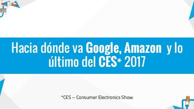*CES – Consumer Electronics Show Hacia dónde va Google, Amazon y lo último del CES* 2017
