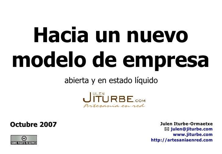 Hacia un nuevo modelo de empresa Octubre 2007 abierta y en estado líquido Julen Iturbe-Ormaetxe    [email_address] www.ji...