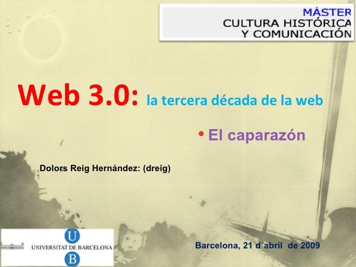 <ul><li>Web 3.0:  la tercera década de la web </li></ul>Barcelona, 21 d´abril  de 2009 Dolors Reig Hernández: (dreig)  <ul...