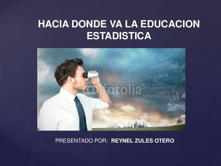 HACIA DONDE VA LA EDUCACION        ESTADISTICA  PRESENTADO POR: REYNEL ZULES OTERO