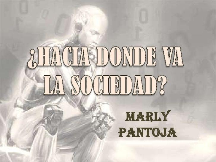 ¿HACIA DONDE VA LA SOCIEDAD?<br />Marly Pantoja<br />