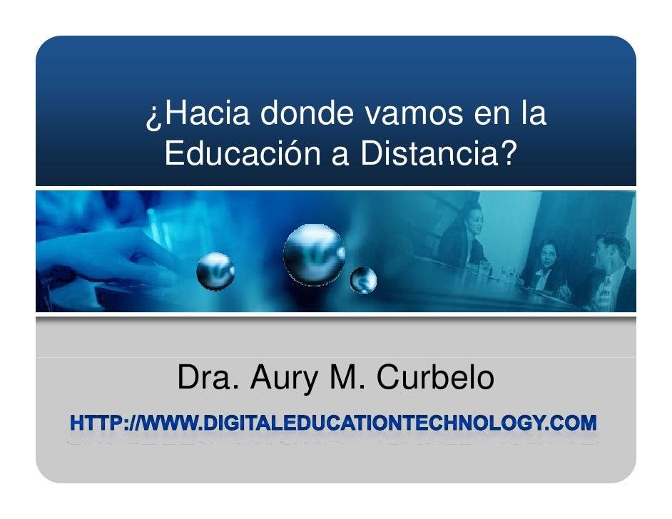 ¿Hacia donde vamos en la  Educación a Distancia?      Dra. Aury M. Curbelo