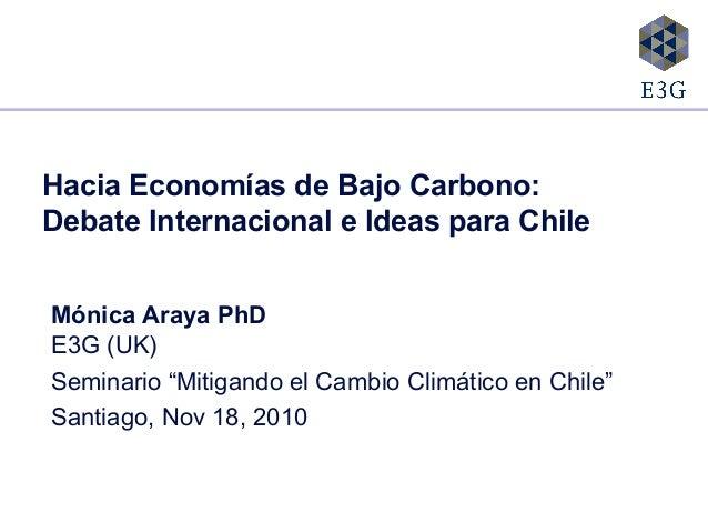 """Hacia Economías de Bajo Carbono: Debate Internacional e Ideas para Chile Mónica Araya PhD E3G (UK) Seminario """"Mitigando el..."""