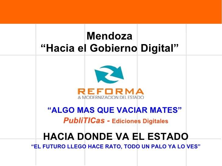 """Mendoza  """"Hacia el Gobierno Digital""""     """" ALGO MAS QUE VACIAR MATES""""  PubliTICas -  Ediciones Digitales HACIA DONDE VA EL..."""