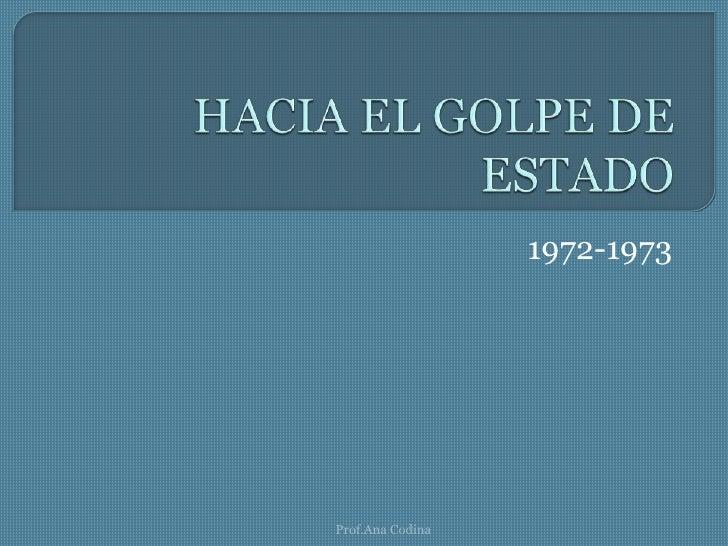 HACIA EL GOLPE DE ESTADO<br />1972-1973<br />Prof.Ana Codina<br />