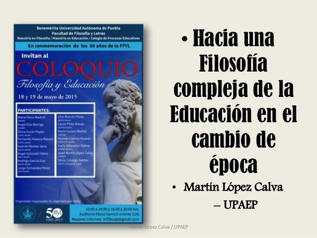• Hacia una Filosofía compleja de la Educación en el cambio de época • Martín López Calva – UPAEP Martín López Calva / UPA...