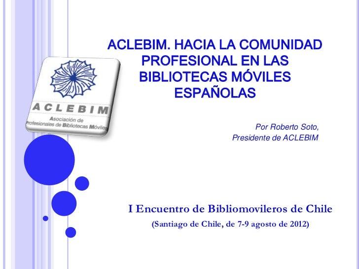 ACLEBIM. HACIA LA COMUNIDAD    PROFESIONAL EN LAS    BIBLIOTECAS MÓVILES         ESPAÑOLAS                                ...