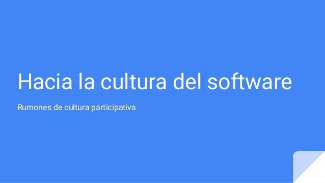 Hacia la cultura del software Rumones de cultura participativa