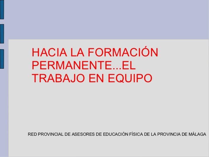 HACIA LA FORMACIÓN PERMANENTE...EL TRABAJO EN EQUIPORED PROVINCIAL DE ASESORES DE EDUCACIÓN FÍSICA DE LA PROVINCIA DE MÁLAGA