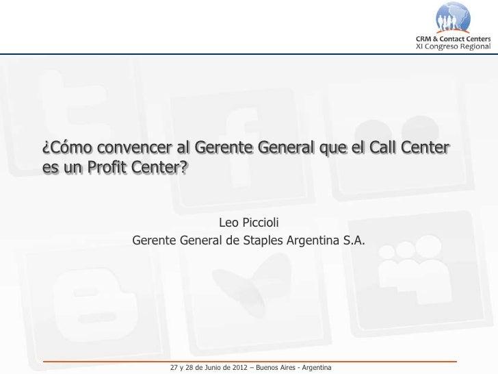 ¿Cómo convencer al Gerente General que el Call Centeres un Profit Center?                         Leo Piccioli           G...