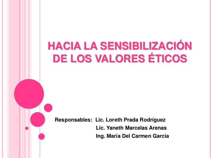 HACIA LA SENSIBILIZACIÓN DE LOS VALORES ÉTICOS<br />Responsables:  Lic. LorethPrada Rodríguez<br />Lic. YanethMarcelas Are...
