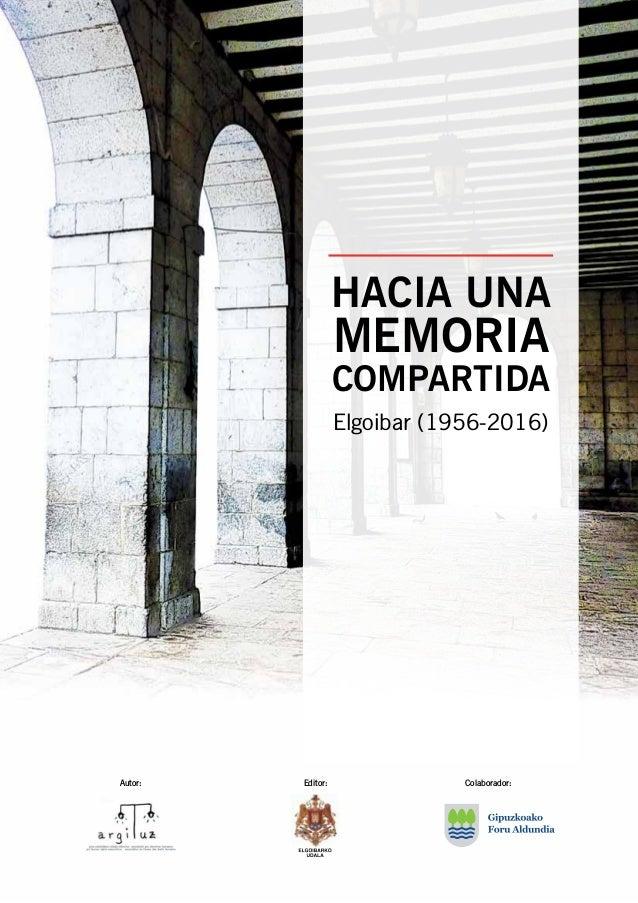 Elgoibar (1956-2016) HACIA UNA MEMORIA COMPARTIDA Autor: Editor: Colaborador: