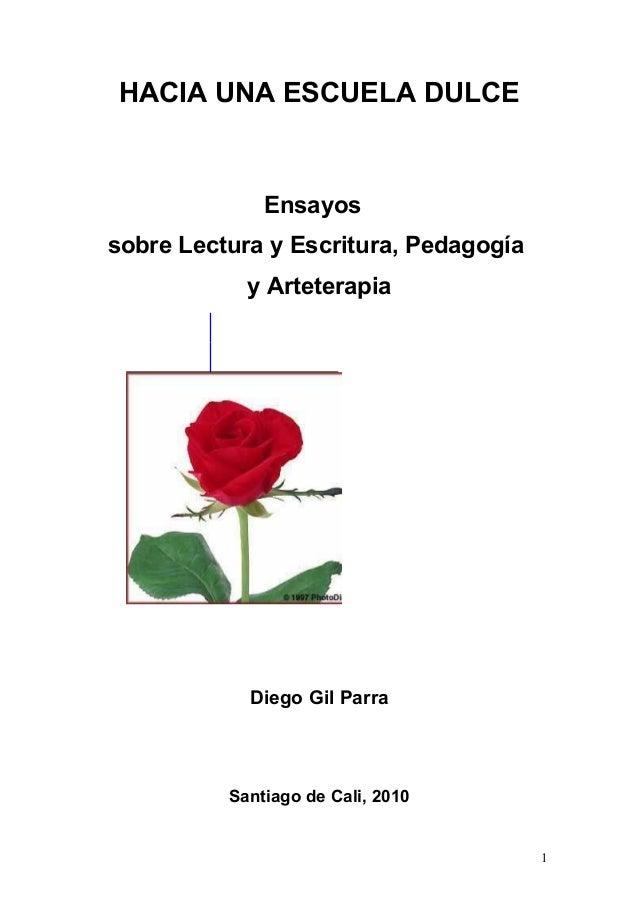 HACIA UNA ESCUELA DULCE Ensayos sobre Lectura y Escritura, Pedagogía y Arteterapia Diego Gil Parra Santiago de Cali, 2010 1