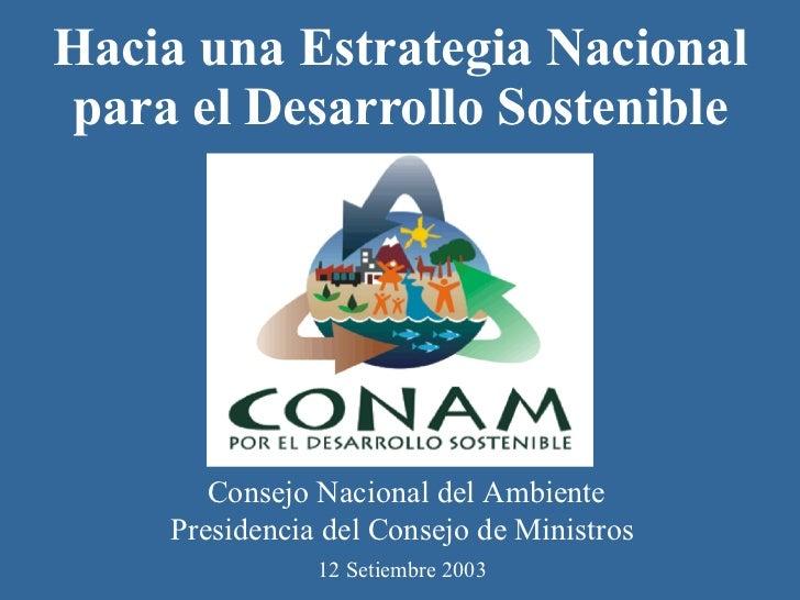 Hacia una Estrategia Nacional para el Desarrollo Sostenible Consejo Nacional del Ambiente Presidencia del Consejo de Minis...