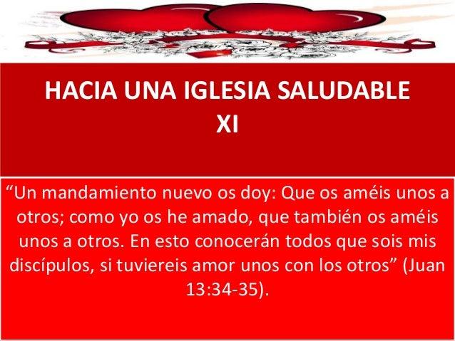 """HACIA UNA IGLESIA SALUDABLE XI """"Un mandamiento nuevo os doy: Que os améis unos a otros; como yo os he amado, que también o..."""