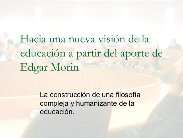 Dr. Martín López Calva / UIA Puebla Hacia una nueva visión de la educación a partir del aporte de Edgar Morin Laconstrucc...