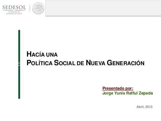 HACÍA UNAPOLÍTICA SOCIAL DE NUEVA GENERACIÓNCAbril, 2013Presentado por:Jorge Yunis Rafful Zepeda
