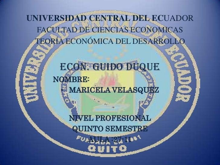 UNIVERSIDAD CENTRAL DEL ECUADOR FACULTAD DE CIENCIAS ECONOMICAS TEORÍA ECONÓMICA DEL DESARROLLO      ECON. GUIDO DUQUE    ...