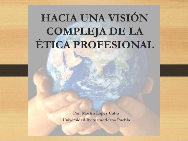 HACIA UNA VISIÓN COMPLEJA DE LA ÉTICA PROFESIONAL Por: Martín López Calva Universidad Iberoamericana Puebla