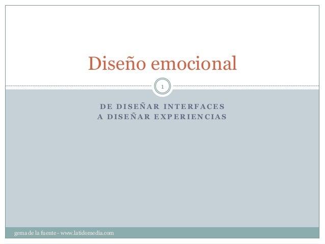 D E D I S E Ñ A R I N T E R F A C E S A D I S E Ñ A R E X P E R I E N C I A S Diseño emocional 1 gema de la fuente - www.l...