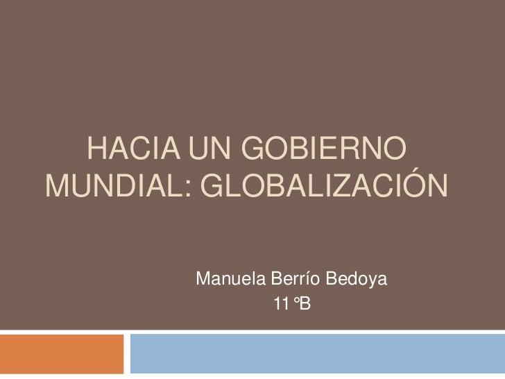 HACIA UN GOBIERNOMUNDIAL: GLOBALIZACIÓN        Manuela Berrío Bedoya                11°B
