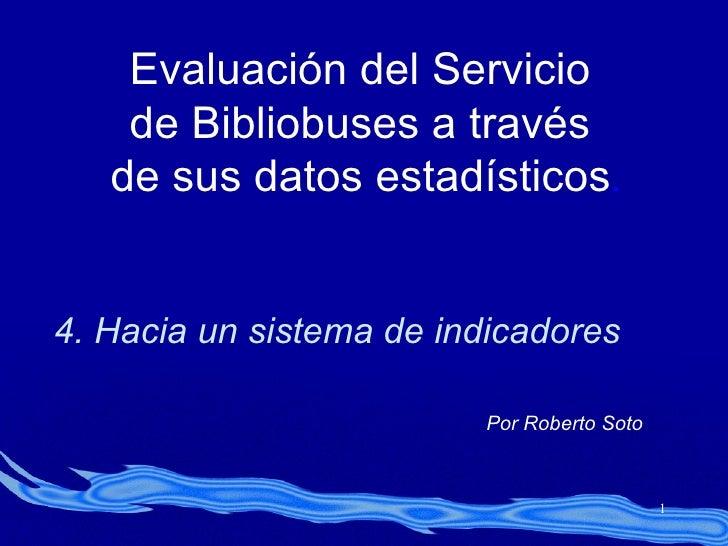Evaluación del Servicio de Bibliobuses a través de sus datos estadísticos . 4. Hacia un sistema de indicadores Por Roberto...