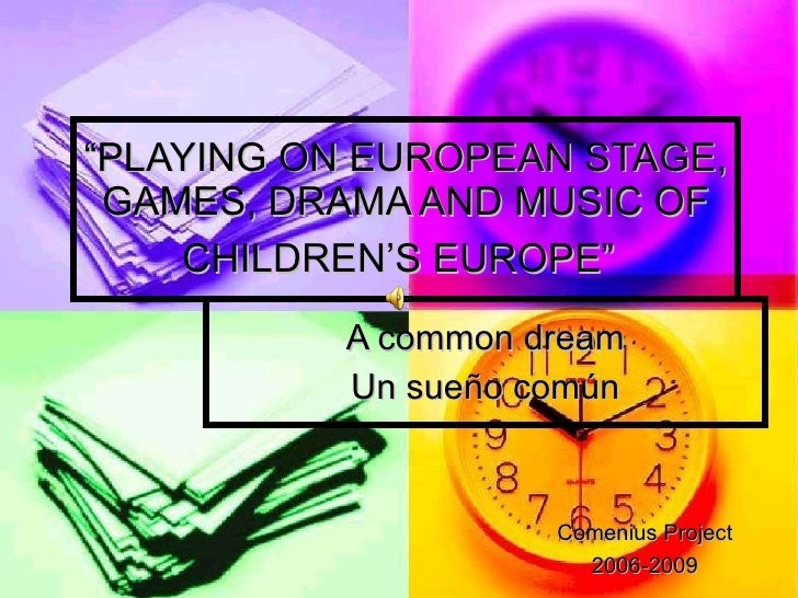 "A common dream Un sueño común "" PLAYING ON EUROPEAN STAGE, GAMES, DRAMA AND MUSIC OF CHILDREN'S EUROPE""   Comenius Project..."