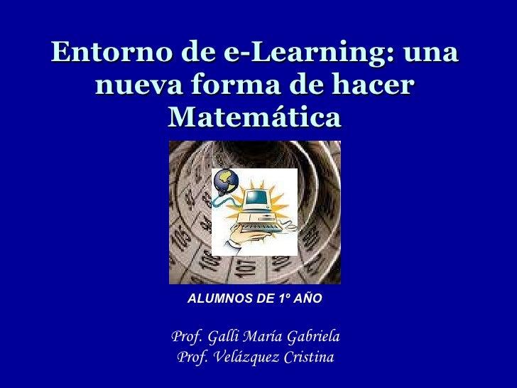 Entorno de e-Learning: una nueva forma de hacer Matemática <ul><li>Prof. Galli María Gabriela </li></ul><ul><li>Prof. Velá...