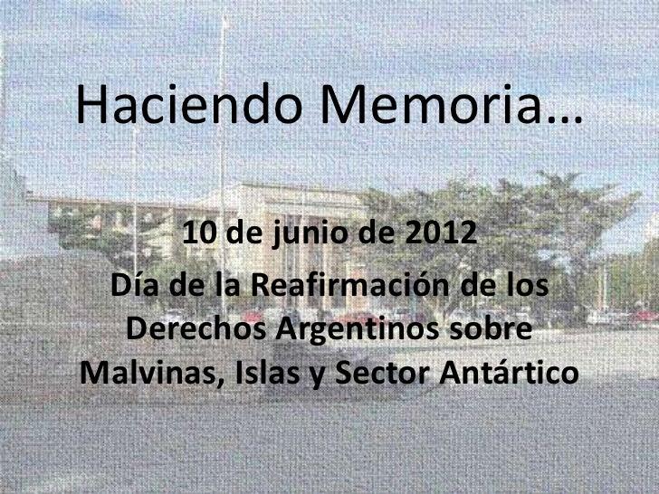 Haciendo Memoria…      10 de junio de 2012 Día de la Reafirmación de los  Derechos Argentinos sobreMalvinas, Islas y Secto...